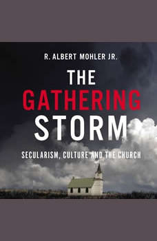 The Gathering Storm: Secularism, Culture, and the Church, R. Albert Mohler, Jr.