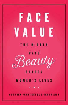 Face Value: The Hidden Ways Beauty Shapes Women's Lives The Hidden Ways Beauty Shapes Women's Lives, Autumn Whitefield-Madrano