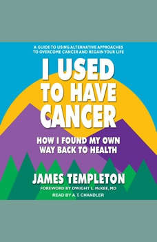 I Used to Have Cancer: How I Found My Own Way Back to Health, James Templeton