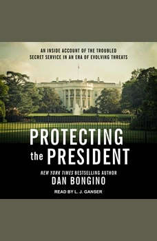 Protecting the President: An Inside Account of the Troubled Secret Service in an Era of Evolving Threats, Dan Bongino