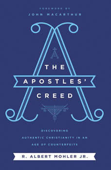 The Apostles' Creed: Discovering Authentic Christianity in an Age of Counterfeits, R. Albert Mohler, Jr.