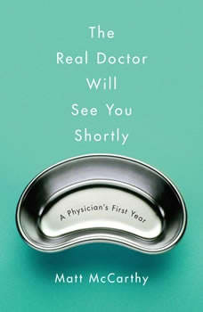 The Real Doctor Will See You Shortly: A Physician's First Year A Physician's First Year, Matt McCarthy