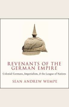 Revenants of the German Empire: Colonial Germans, Imperialism, and the League of Nations, Sean Andrew Wempe