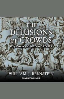 The Delusions Of Crowds: Financial Bubbles, End-Times Manias, and the Reasons People Go Mad in Groups, William J. Bernstein