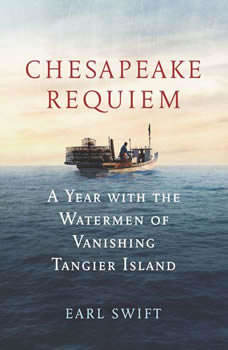 Chesapeake Requiem: A Year with the Watermen of Vanishing Tangier Island A Year with the Watermen of Vanishing Tangier Island, Earl Swift