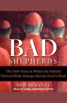 The Bad Shepherds: The Dark Years in Which the Faithful Thrived While Bishops Did the Devil's Work, Rod Bennett