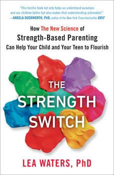 The Strength Switch: How The New Science of Strength-Based Parenting Can Help Your Child and Your Teen to Flourish, Lea Waters