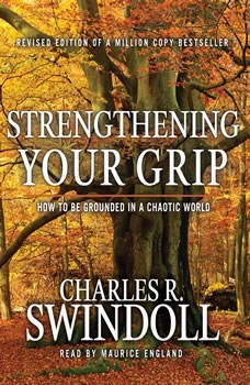 Strengthening Your Grip: How to Be Grounded in a Chaotic World How to Be Grounded in a Chaotic World, Charles Swindoll