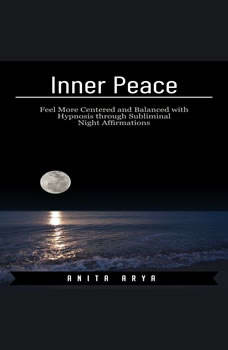 Inner Peace: Feel More Centered and Balanced with Hypnosis through Subliminal Night Affirmations , Anita Arya