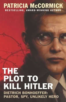 The Plot to Kill Hitler: Dietrich Bonhoeffer: Pastor, Spy, Unlikely Hero Dietrich Bonhoeffer: Pastor, Spy, Unlikely Hero, Patricia McCormick