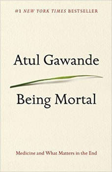 Being Mortal: Medicine and What Matters in the End Medicine and What Matters in the End, Atul Gawande