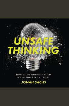 Unsafe Thinking: How to be Nimble and Bold When You Need It Most, Jonah Sachs