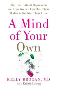A Mind of Your Own: The Truth About Depression and How Women Can Heal Their Bodies to Reclaim Their Lives, Kelly Brogan, M.D.