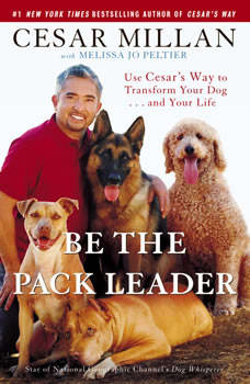 Be the Pack Leader: Use Cesar's Way to Transform Your Dog . . . and Your Life, Cesar Millan
