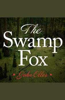 The Swamp Fox: How Francis Marion Saved the American Revolution, John Oller