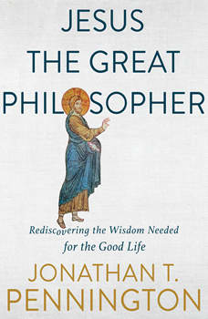 Jesus the Great Philosopher: Rediscovering the Wisdom Needed for the Good Life, Jonathan T Pennington