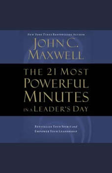 The 21 Most Powerful Minutes in a Leader's Day: Revitalize Your Spirit and Empower Your Leadership Revitalize Your Spirit and Empower Your Leadership, John C. Maxwell