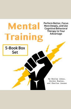 Mental Training: Perform Better, Focus More Deeply, and Use Cognitive Behavioral Therapy to Your Advantage, Wesley Jones