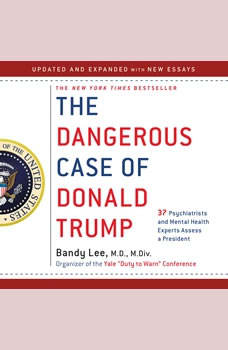 The Dangerous Case of Donald Trump: 27 Psychiatrists and Mental Health Experts Assess a President 27 Psychiatrists and Mental Health Experts Assess a President, Bandy X. Lee