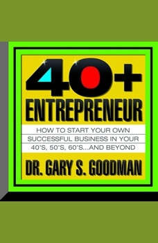 The Forty-Plus Entrepreneur: How to Start a Successful Business in Your 40's, 50's and Beyond, Gary Goodman