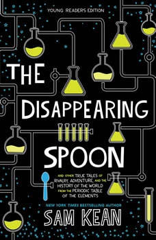 The Disappearing Spoon: And Other True Tales of Rivalry, Adventure, and the History of the World from the Periodic Table of the Elements (Young Readers Edition) And Other True Tales of Rivalry, Adventure, and the History of the World from the Periodic Table of the Elements (Young Readers Edition), Sam Kean