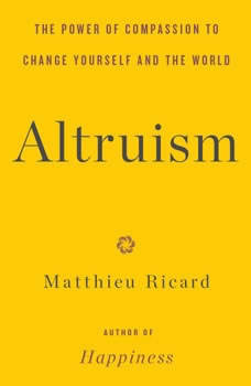 Altruism: The Power of Compassion to Change Yourself and the World The Power of Compassion to Change Yourself and the World, Matthieu Ricard