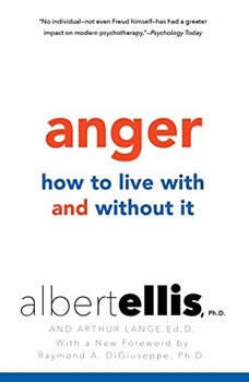 Anger: How to Live With It and Without It, Albert Ellis, Ph.D.