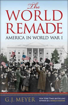 The World Remade: America in World War I America in World War I, G. J. Meyer
