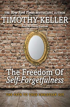 The Freedom of Self-Forgetfulness: The Path to True Christian Joy The Path to True Christian Joy, Timothy J. Keller