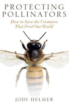 Protecting Pollinators: How to Save the Creatures that Feed Our World, Jodi Helmer