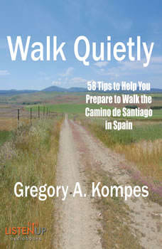 Walk Quietly: 58 Tips to Help You Prepare to Walk the Camino de Santiago in Spain 58 Tips to Help You Prepare to Walk the Camino de Santiago in Spain, Gregory A. Kompes