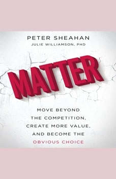 Matter: Move Beyond the Competition, Create More Value, and Become the Obvious Choice, Peter Sheahan