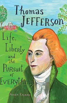 Thomas Jefferson: Life, Liberty and the Pursuit of Everything, Maira Kalman