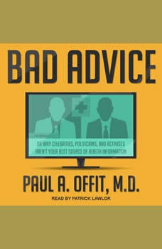 Bad Advice: Or Why Celebrities, Politicians, and Activists Aren't Your Best Source of Health Information, MD Offit