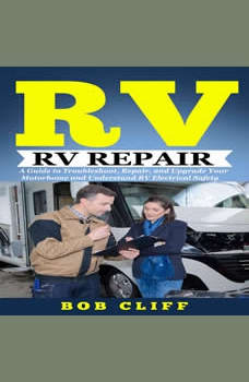 Rv Living:Rv Repair: A Guide to Troubleshoot, Repair, and Upgrade Your Motorhome and Understand RV Electrical Safety, Bob Cliff
