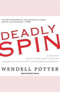 Deadly Spin: An Insurance Company Insider Speaks Out on How Corporate PR Is Killing Health Care and Deceiving Americans, Wendell Potter