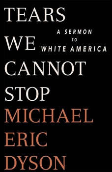 Tears We Cannot Stop: A Sermon to White America A Sermon to White America, Michael Eric Dyson
