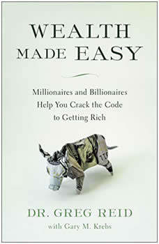 Wealth Made Easy: Millionaires and Billionaires Help You Crack the Code to Getting Rich, Greg S. Reid