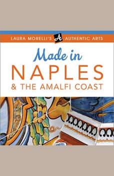 Made in Naples: A Travel Guide to Cameos, Capodimonte, Coral Jewelry, Inlay, Limoncello, Maiolica, Nativities, Papier-mache & More, Laura Morelli