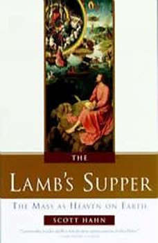 The Lamb's Supper: The Mass as Heaven on Earth, Scott Hahn