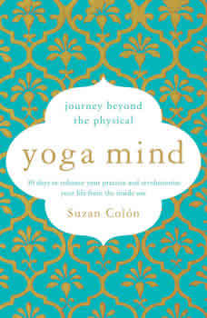 Yoga Mind: Journey Beyond the Physical, 30 Days to Enhance your Practice and Revolutionize Your Life From the Inside Out, Suzan Colon