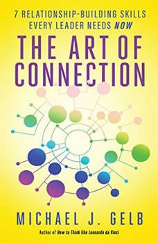 The Art of Connection: 7 Relationship-Building Skills Every Leader Needs Now, Michael J. Gelb