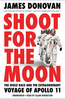 Shoot for the Moon: The Space Race and the Extraordinary Voyage of Apollo 11, James Donovan