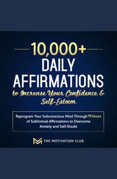 10,000+ Daily Affirmations to Increase Your Confidence and Self-Esteem Reprogram Your Subconscious Mind Through 11 Hours of Subliminal Affirmations to Overcome Anxiety and Self-Doubt, The Motivation Club