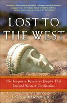 Lost to the West: The Forgotten Byzantine Empire That Rescued Western Civilization The Forgotten Byzantine Empire That Rescued Western Civilization, Lars Brownworth