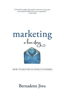 Marketing: A Love Story: How to Matter to Your Customers, Bernadette Jiwa