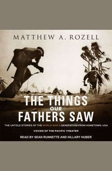 The Things Our Fathers Saw: The Untold Stories of the World War II Generation from Hometown, USA - Voices of the Pacific Theater, Matthew A. Rozell
