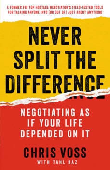 Never Split the Difference: Negotiating As If Your Life Depended On It Negotiating As If Your Life Depended On It, Chris Voss