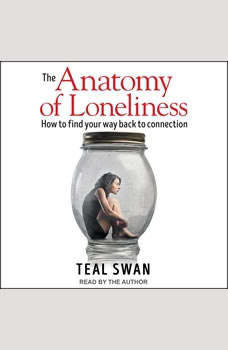 The Anatomy of Loneliness: How to Find Your Way Back to Connection, Teal Swan