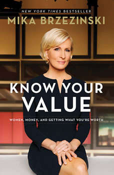 Know Your Value: Women, Money, and Getting What You're Worth Women, Money, and Getting What You're Worth, Mika Brzezinski